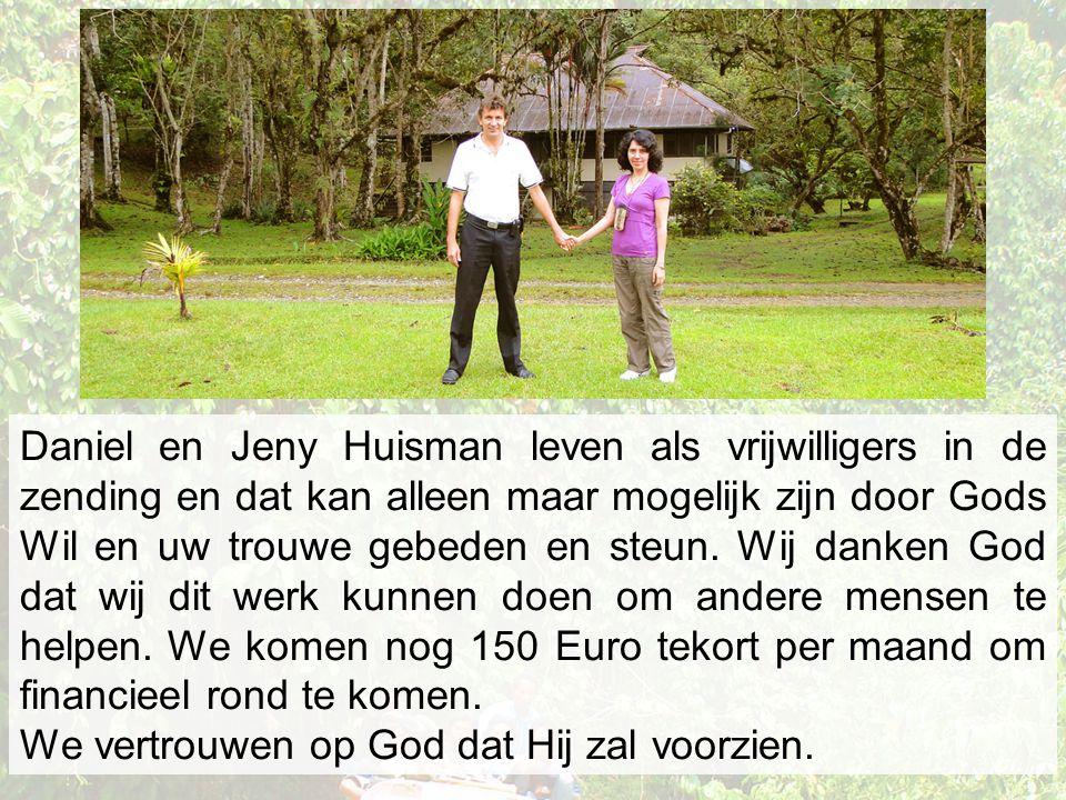 Daniel en Jeny Huisman leven als vrijwilligers in de zending en dat kan alleen maar mogelijk zijn door Gods Wil en uw trouwe gebeden en steun. Wij danken God dat wij dit werk kunnen doen om andere mensen te helpen. We komen nog 150 Euro tekort per maand om financieel rond te komen.