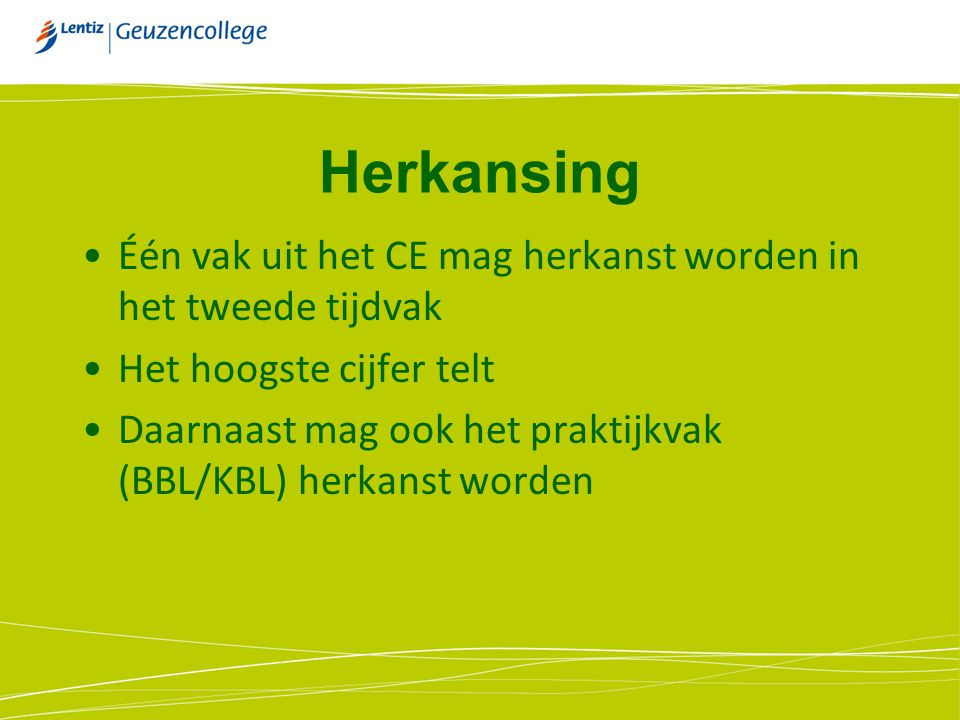 Herkansing Één vak uit het CE mag herkanst worden in het tweede tijdvak. Het hoogste cijfer telt.