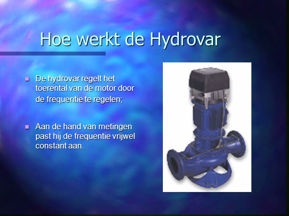 Hoe werkt de Hydrovar De hydrovar regelt het toerental van de motor door de frequentie te regelen;