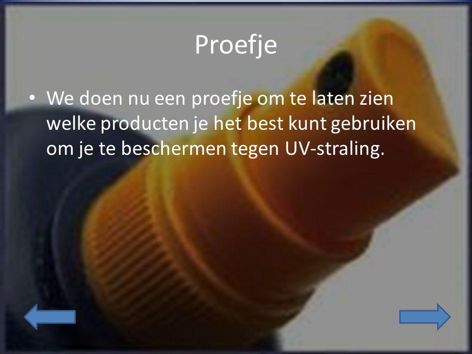 Proefje We doen nu een proefje om te laten zien welke producten je het best kunt gebruiken om je te beschermen tegen UV-straling.