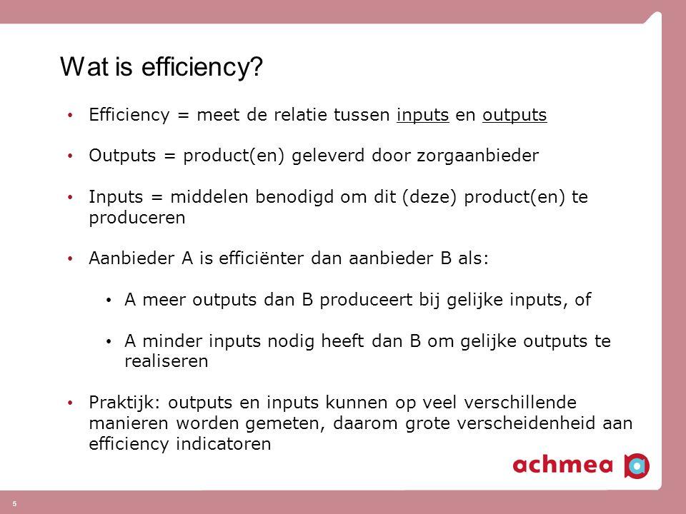 Wat is efficiency Efficiency = meet de relatie tussen inputs en outputs. Outputs = product(en) geleverd door zorgaanbieder.
