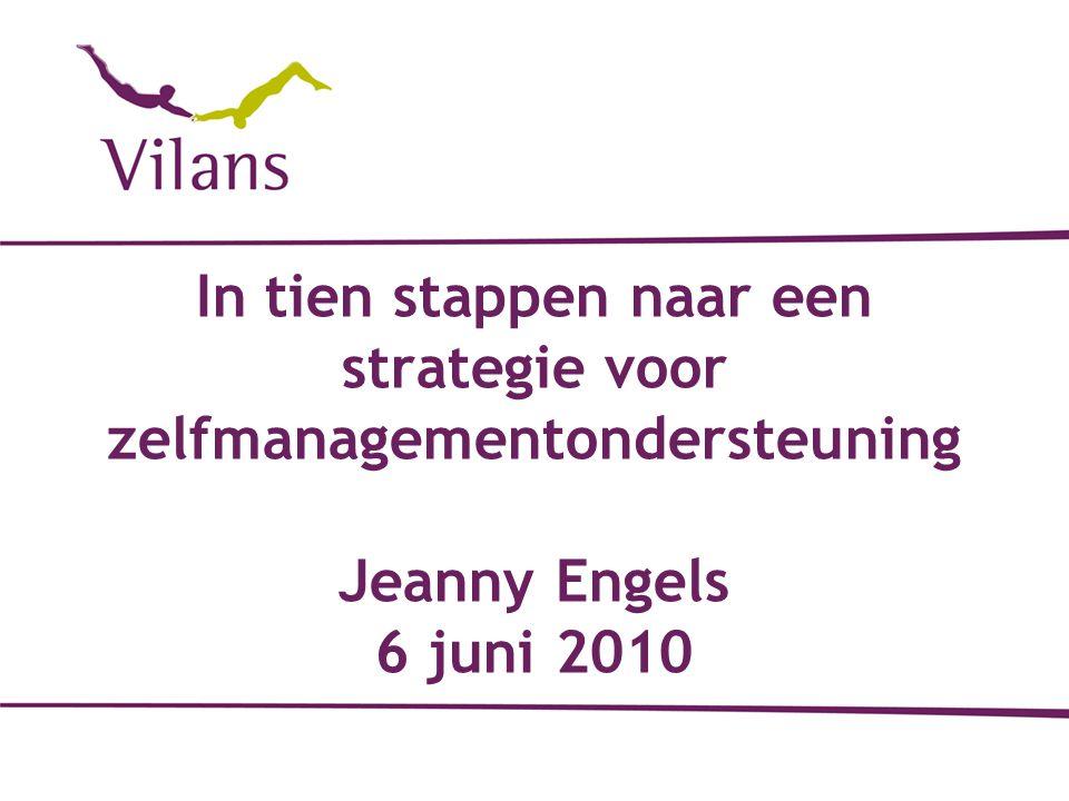 In tien stappen naar een strategie voor zelfmanagementondersteuning Jeanny Engels 6 juni 2010