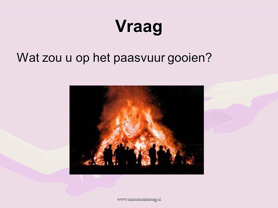 Vraag Wat zou u op het paasvuur gooien www.transmuralezorg.nl