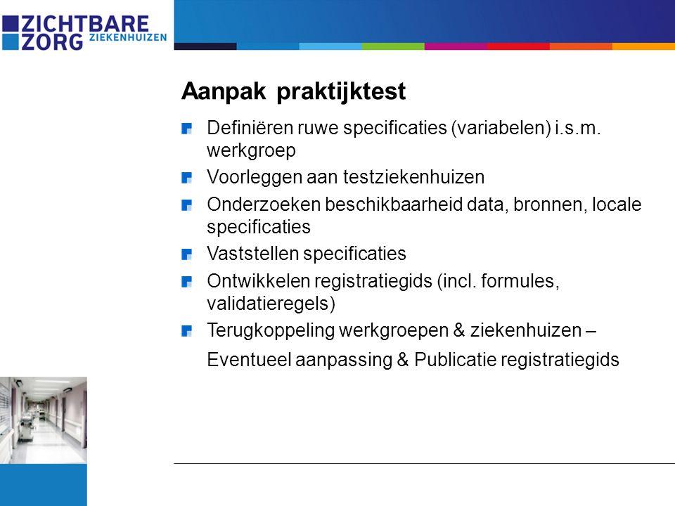 Aanpak praktijktest Definiëren ruwe specificaties (variabelen) i.s.m. werkgroep. Voorleggen aan testziekenhuizen.