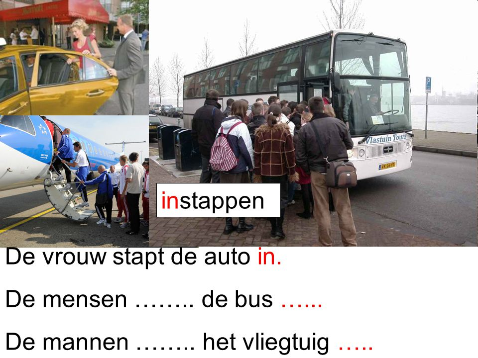instappen De vrouw stapt de auto in. De mensen …….. de bus …... De mannen …….. het vliegtuig …..
