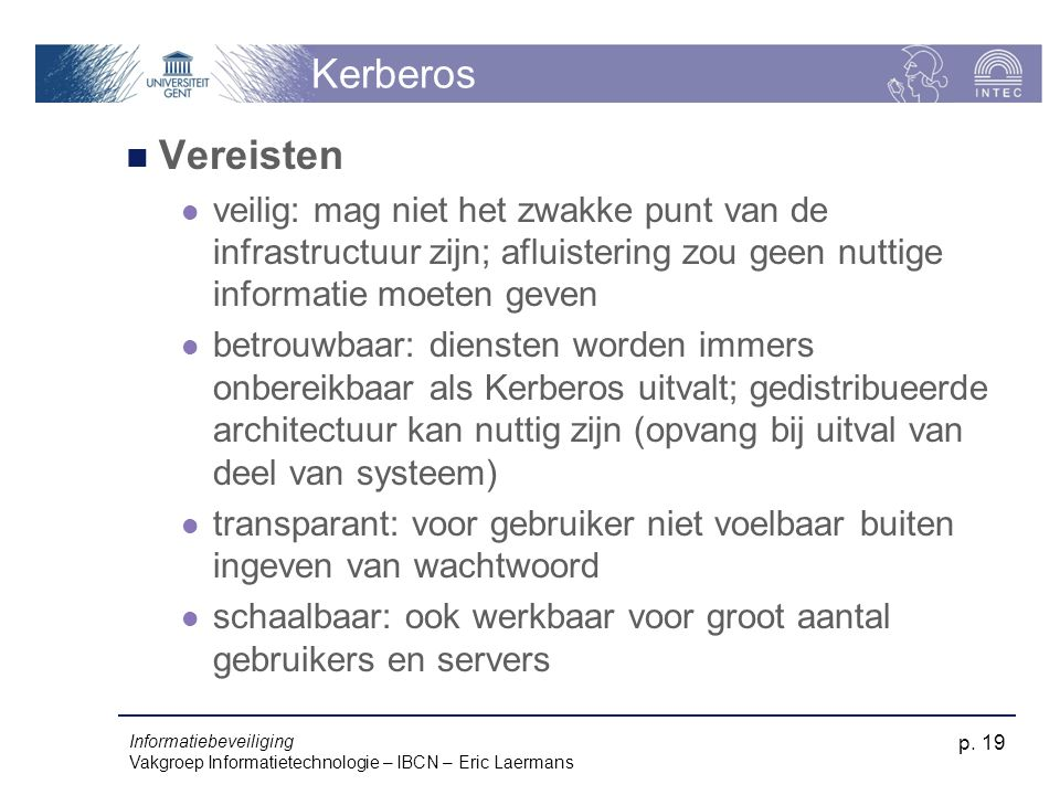 Kerberos Vereisten. veilig: mag niet het zwakke punt van de infrastructuur zijn; afluistering zou geen nuttige informatie moeten geven.