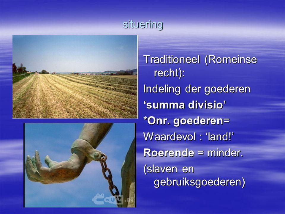 situering Traditioneel (Romeinse recht): Indeling der goederen. 'summa divisio' *Onr. goederen= Waardevol : 'land!'
