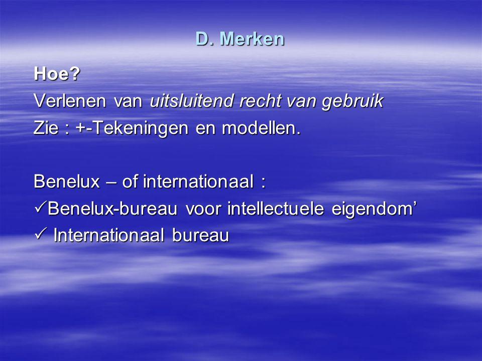 D. Merken Hoe Verlenen van uitsluitend recht van gebruik. Zie : +-Tekeningen en modellen. Benelux – of internationaal :