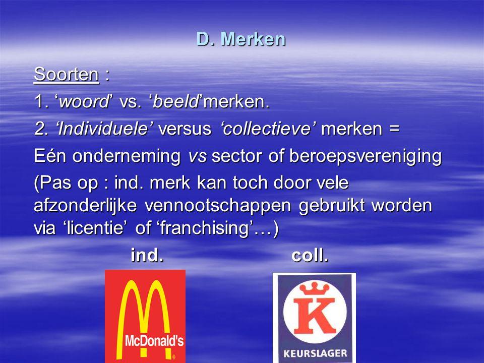 D. Merken Soorten : 1. 'woord' vs. 'beeld'merken. 2. 'Individuele' versus 'collectieve' merken = Eén onderneming vs sector of beroepsvereniging.