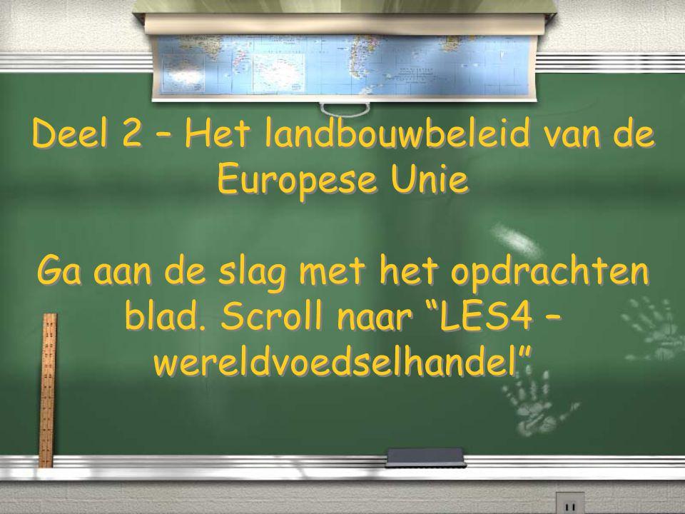 Deel 2 – Het landbouwbeleid van de Europese Unie Ga aan de slag met het opdrachten blad. Scroll naar LES4 – wereldvoedselhandel