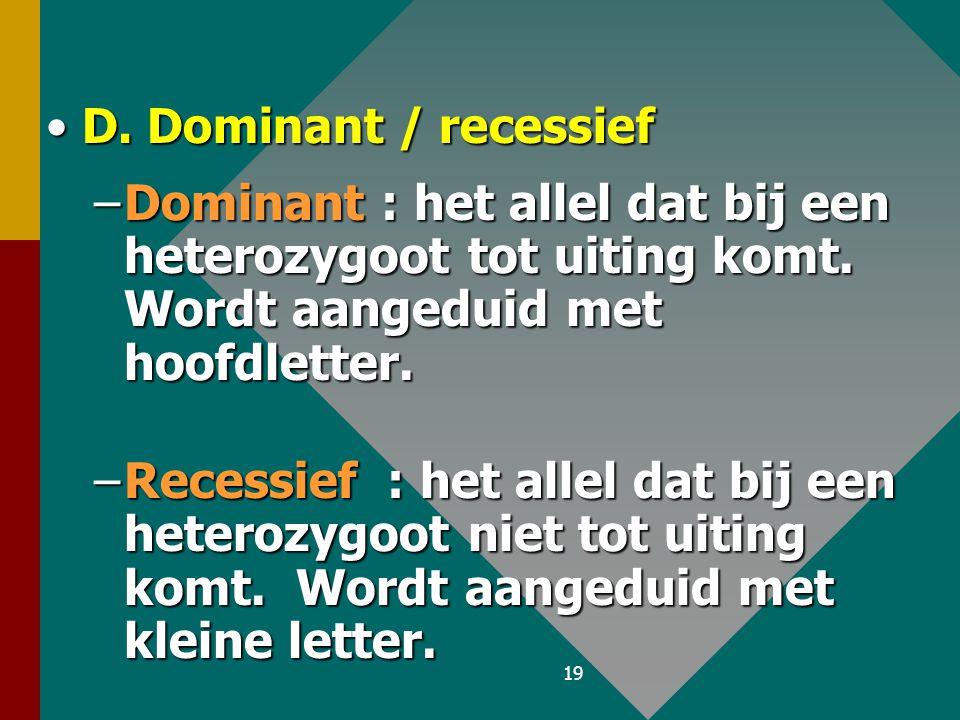 D. Dominant / recessief Dominant : het allel dat bij een heterozygoot tot uiting komt. Wordt aangeduid met hoofdletter.