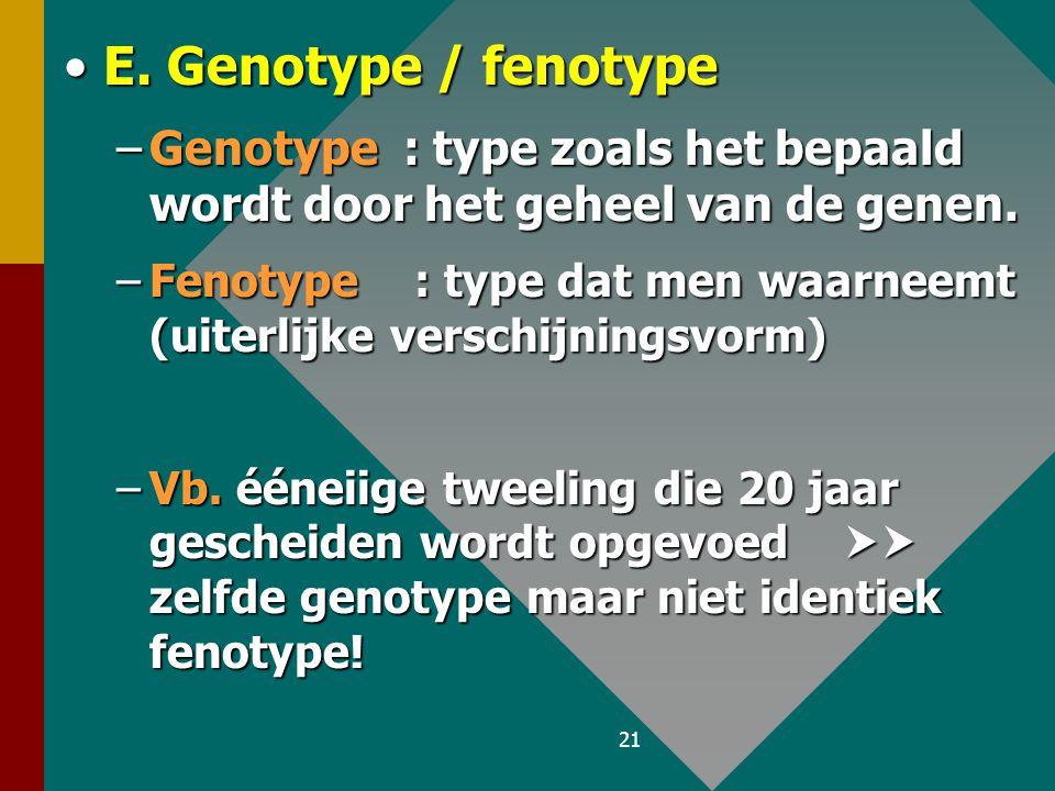 E. Genotype / fenotype Genotype : type zoals het bepaald wordt door het geheel van de genen.