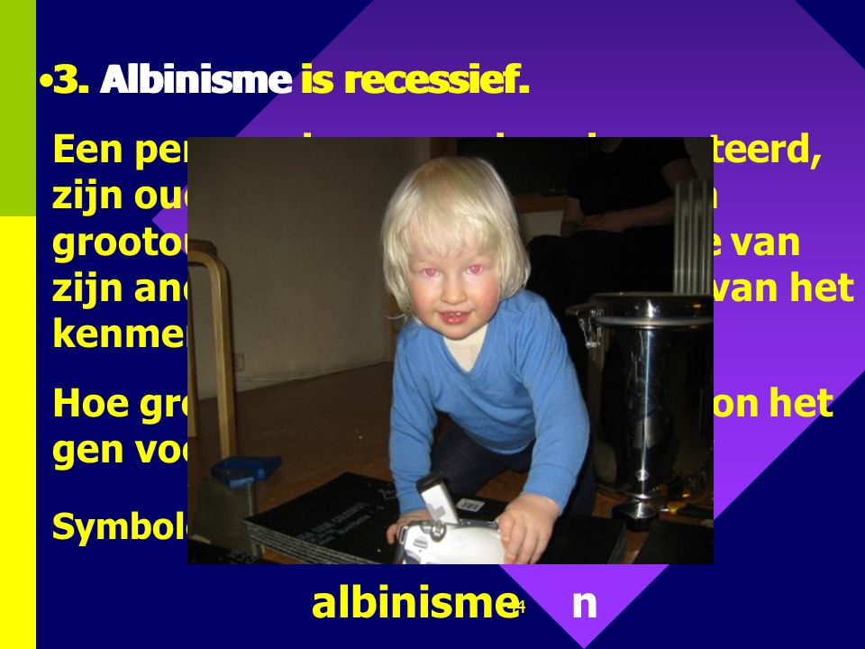albinisme n 3. Albinisme is recessief. 3. Albinisme is recessief.