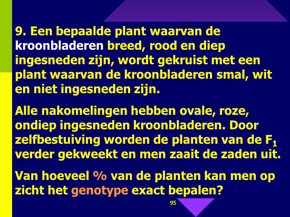 9. Een bepaalde plant waarvan de kroonbladeren breed, rood en diep ingesneden zijn, wordt gekruist met een plant waarvan de kroonbladeren smal, wit en niet ingesneden zijn.