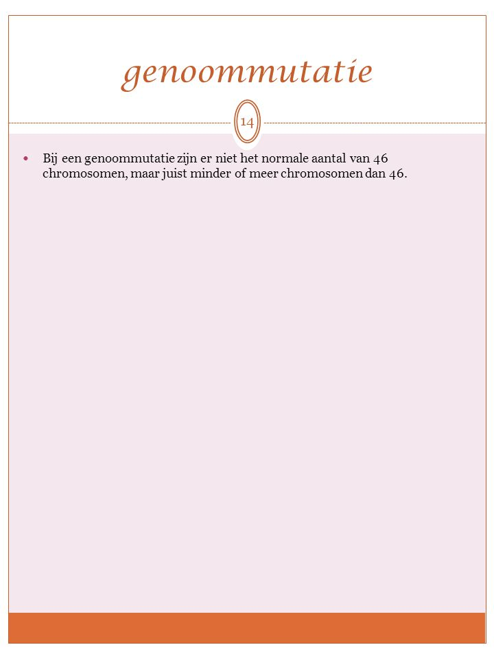 genoommutatie Bij een genoommutatie zijn er niet het normale aantal van 46 chromosomen, maar juist minder of meer chromosomen dan 46.