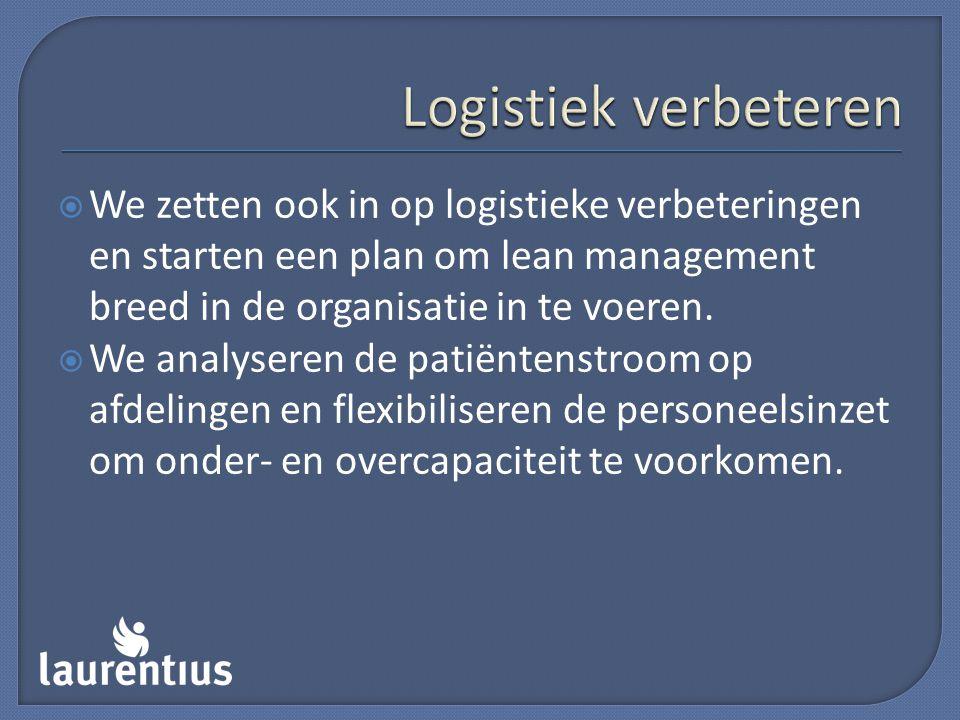 Logistiek verbeteren We zetten ook in op logistieke verbeteringen en starten een plan om lean management breed in de organisatie in te voeren.