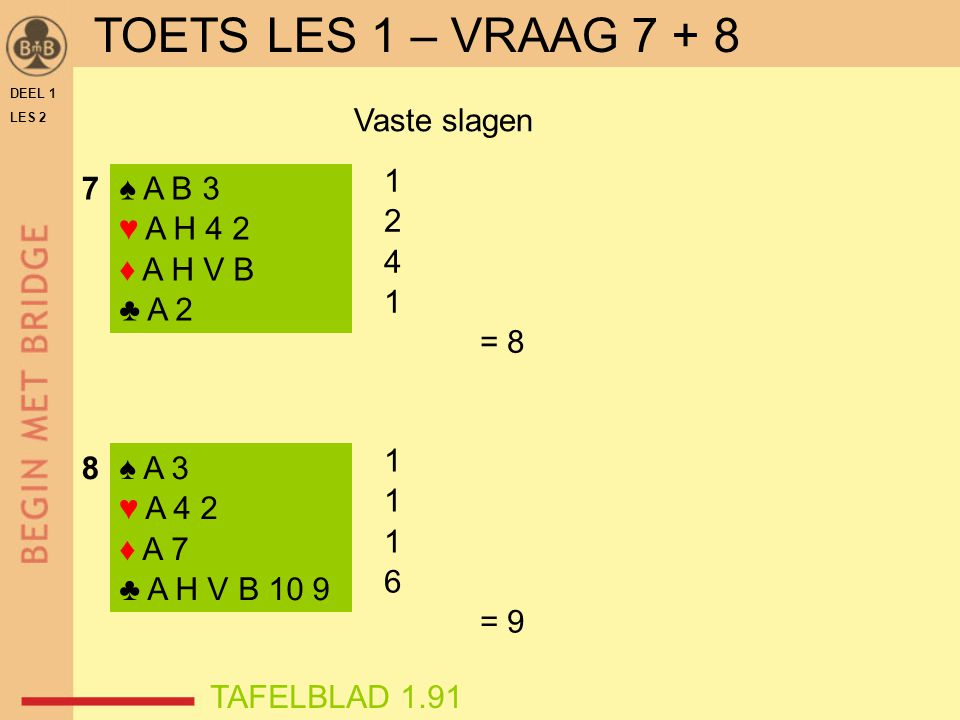 TOETS LES 1 – VRAAG 7 + 8 Vaste slagen 1 2 4 = 8 7 ♠ A B 3 ♥ A H 4 2