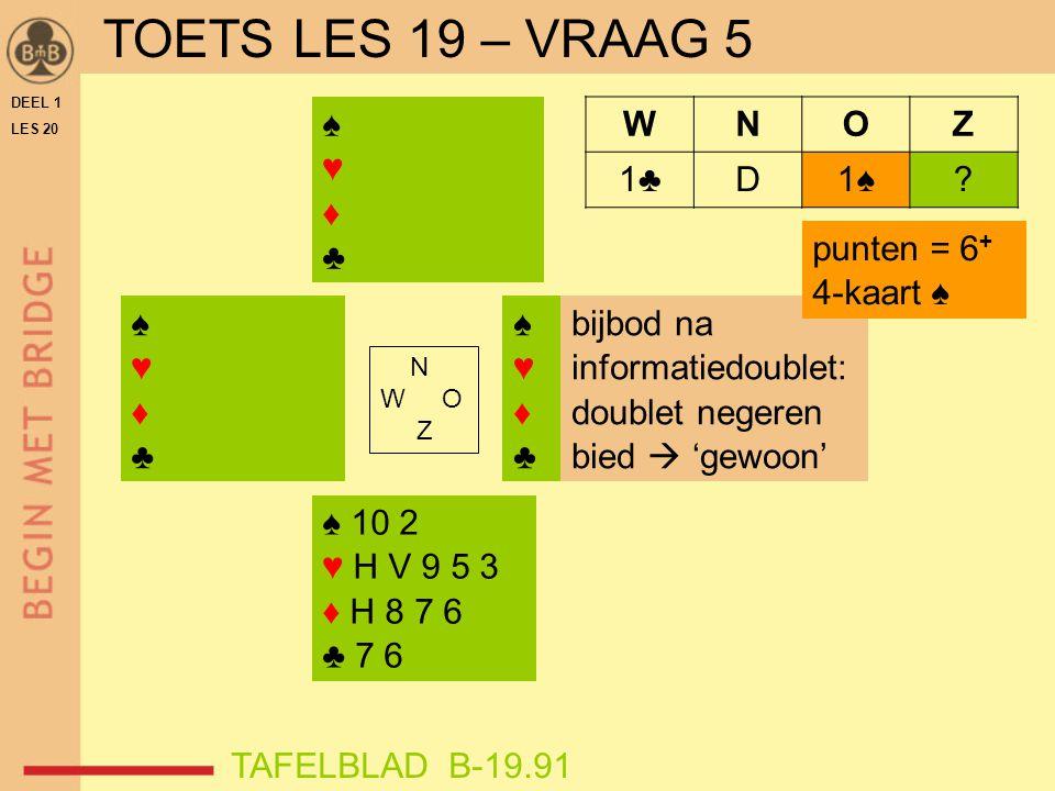 TOETS LES 19 – VRAAG 5 ♠ ♥ ♦ ♣ W N O Z 1♣ D 1♠ punten = 6+ 4-kaart ♠