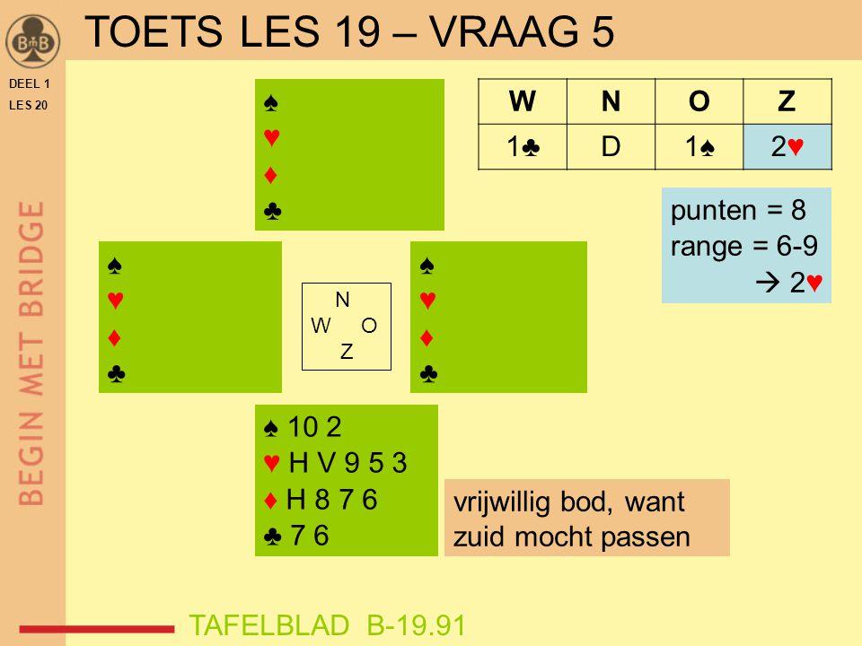 TOETS LES 19 – VRAAG 5 ♠ ♥ ♦ ♣ W N O Z 1♣ D 1♠ 2♥ punten = 8
