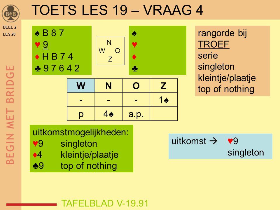 TOETS LES 19 – VRAAG 4 ♠ B 8 7 ♥ 9 ♦ H B 7 4 ♣ 9 7 6 4 2 ♠ ♥ ♦ ♣