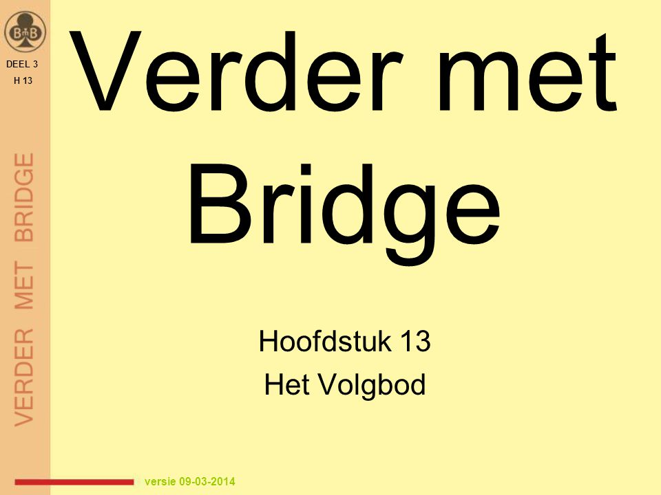 Verder met Bridge Hoofdstuk 13 Het Volgbod versie 09-03-2014 1 DEEL 3