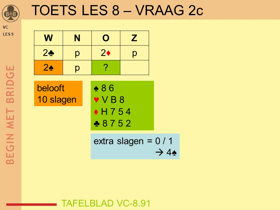 TOETS LES 8 – VRAAG 2c W N O Z 2♣ p 2♦ 2♠ belooft 10 slagen ♠ 8 6