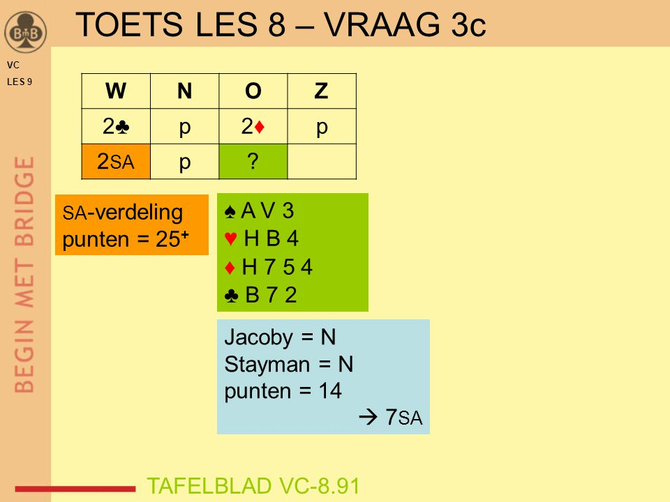 TOETS LES 8 – VRAAG 3c W N O Z 2♣ p 2♦ 2SA punten = 25+ ♠ A V 3