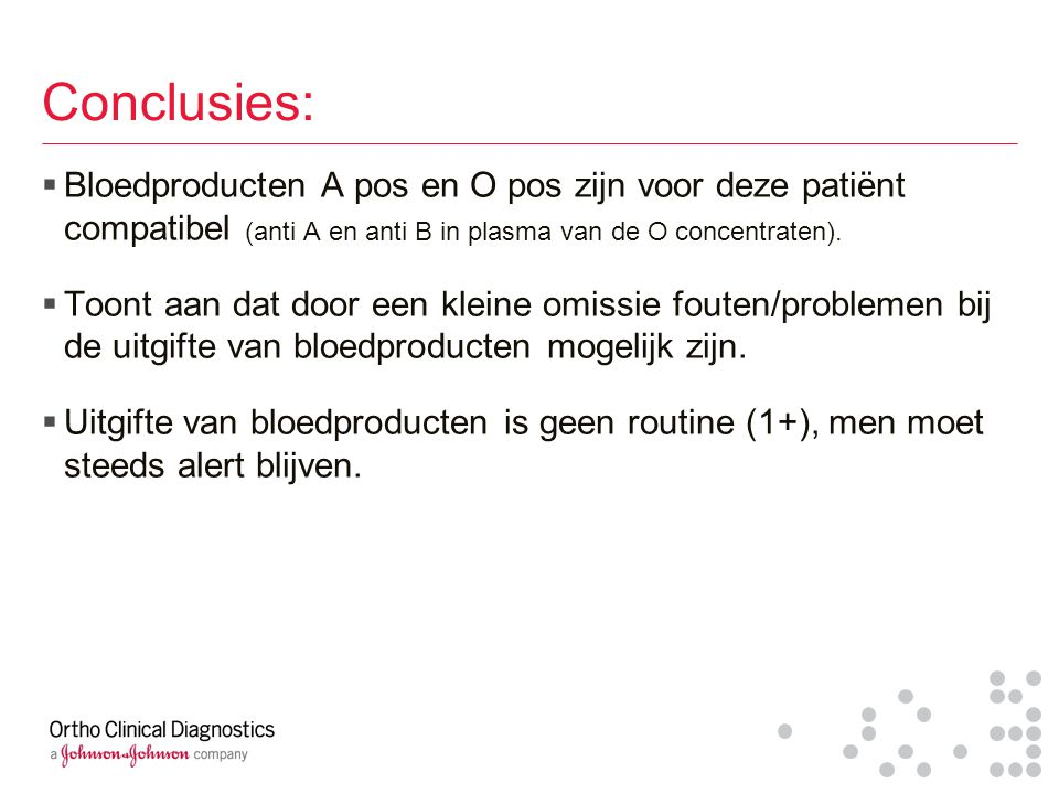 Conclusies: Bloedproducten A pos en O pos zijn voor deze patiënt compatibel (anti A en anti B in plasma van de O concentraten).