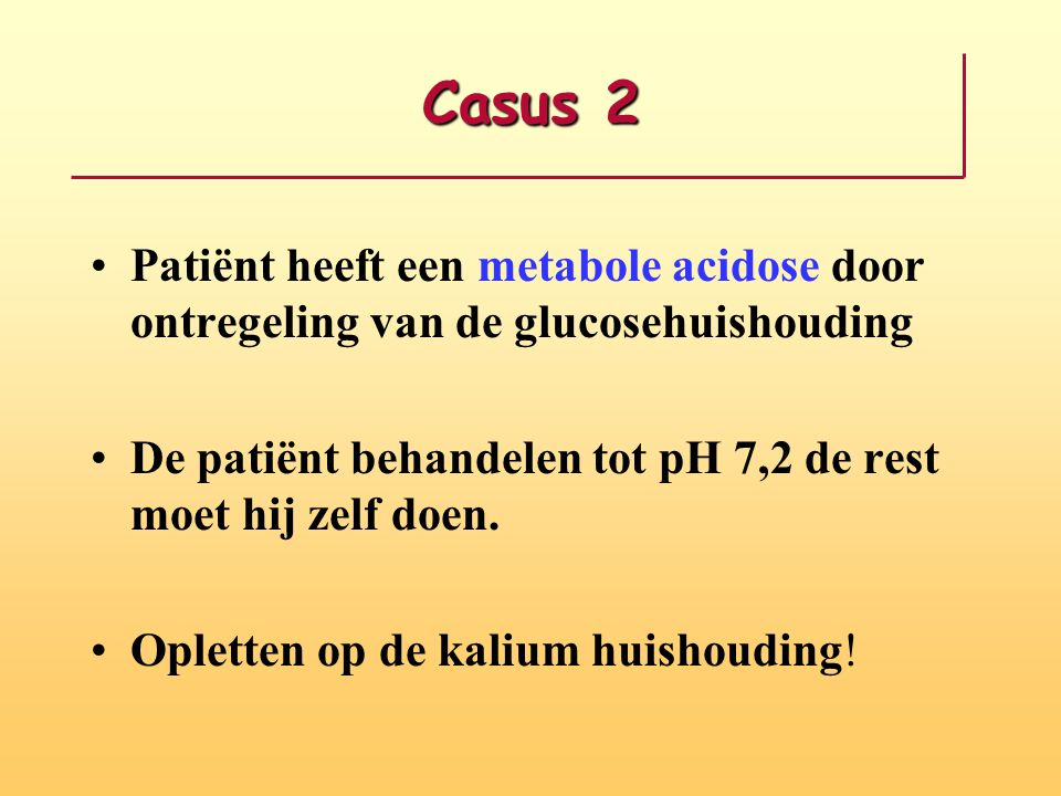Casus 2 Patiënt heeft een metabole acidose door ontregeling van de glucosehuishouding. De patiënt behandelen tot pH 7,2 de rest moet hij zelf doen.