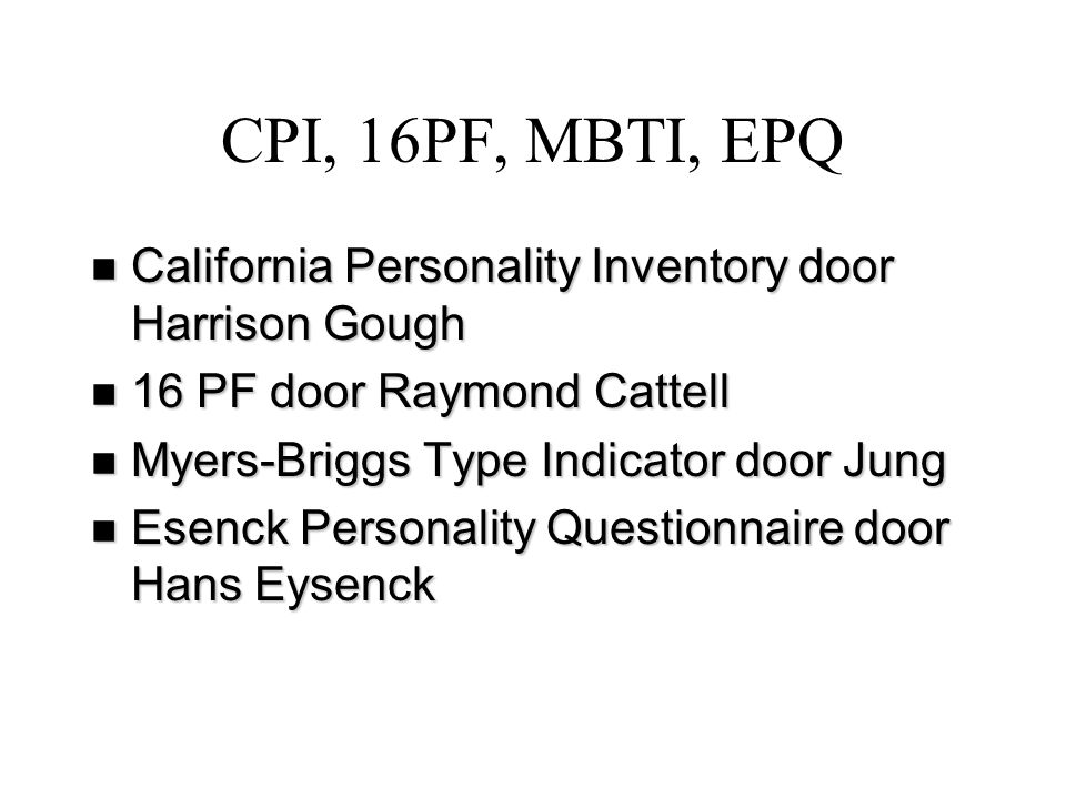 CPI, 16PF, MBTI, EPQ California Personality Inventory door Harrison Gough. 16 PF door Raymond Cattell.