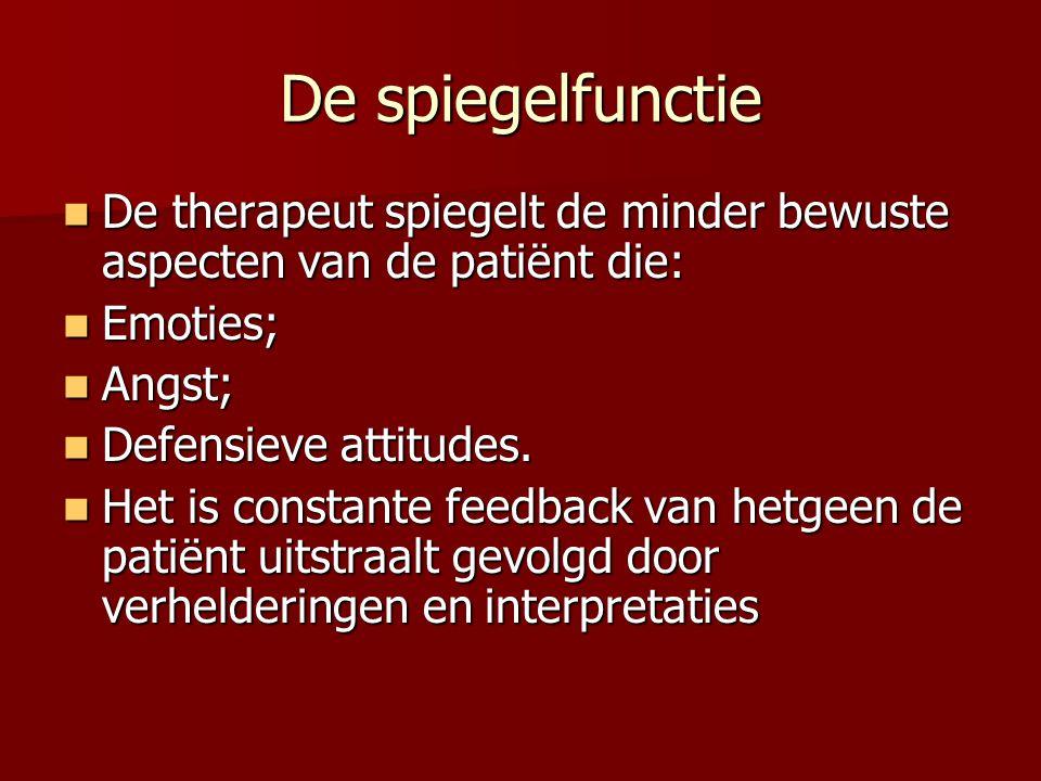 De spiegelfunctie De therapeut spiegelt de minder bewuste aspecten van de patiënt die: Emoties; Angst;