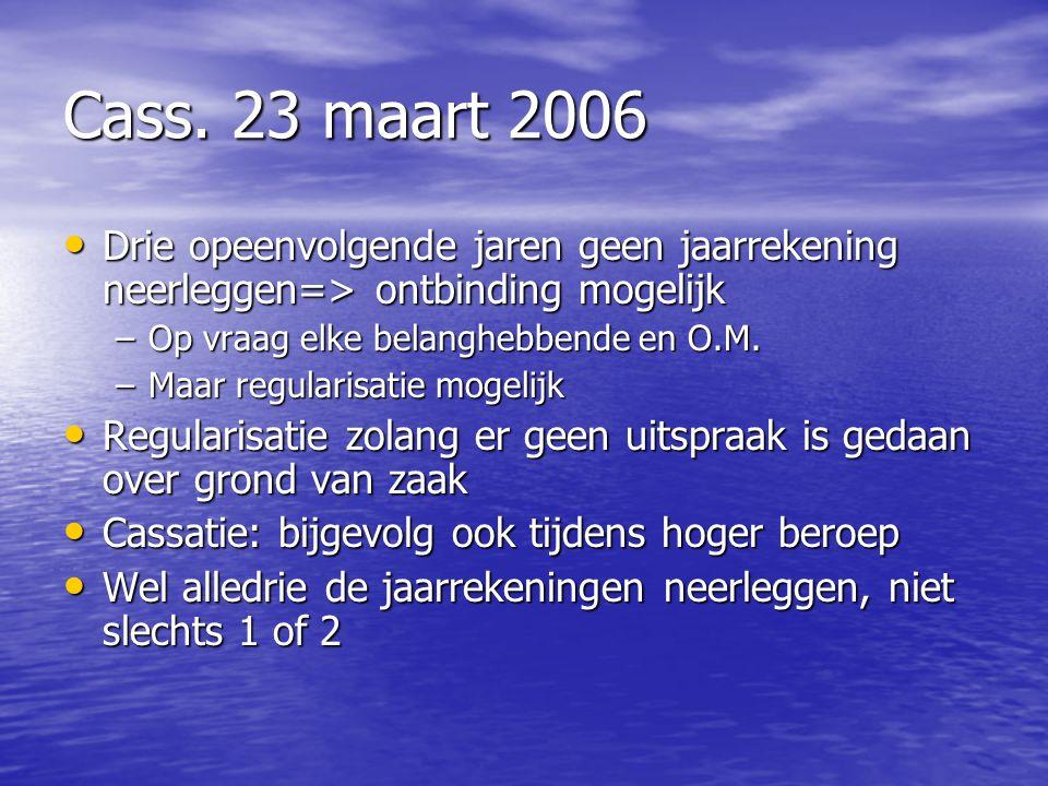 Cass. 23 maart 2006 Drie opeenvolgende jaren geen jaarrekening neerleggen=> ontbinding mogelijk. Op vraag elke belanghebbende en O.M.
