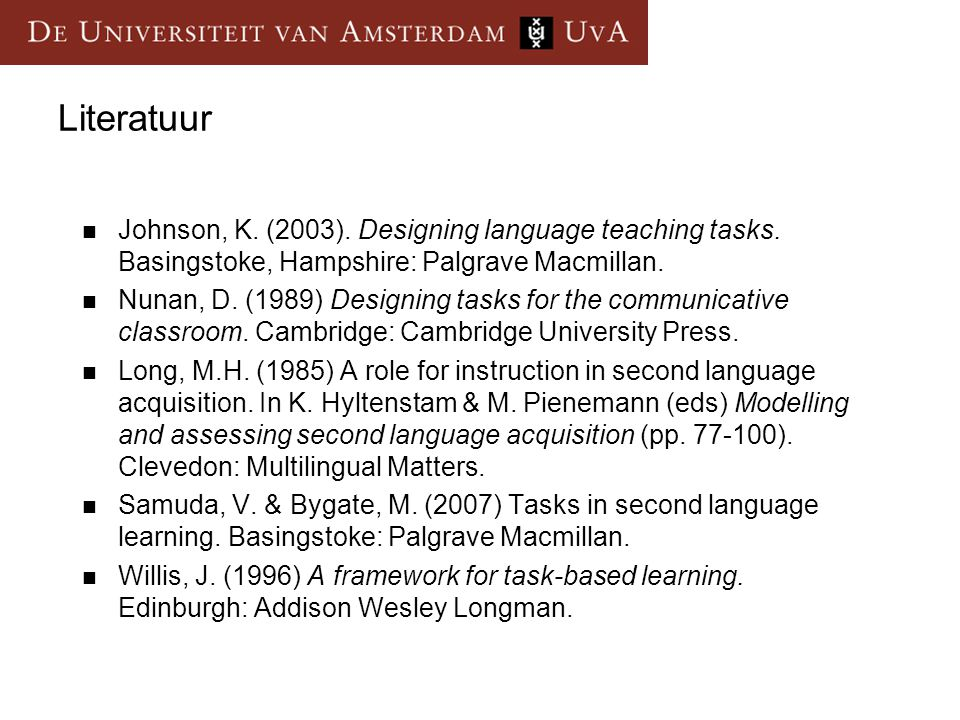 Literatuur Johnson, K. (2003). Designing language teaching tasks. Basingstoke, Hampshire: Palgrave Macmillan.