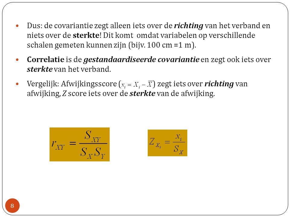 Dus: de covariantie zegt alleen iets over de richting van het verband en niets over de sterkte! Dit komt omdat variabelen op verschillende schalen gemeten kunnen zijn (bijv. 100 cm =1 m).