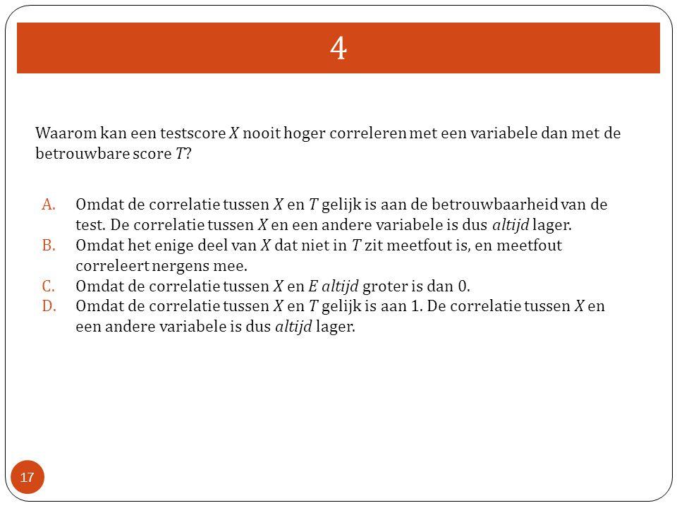4 Waarom kan een testscore X nooit hoger correleren met een variabele dan met de betrouwbare score T