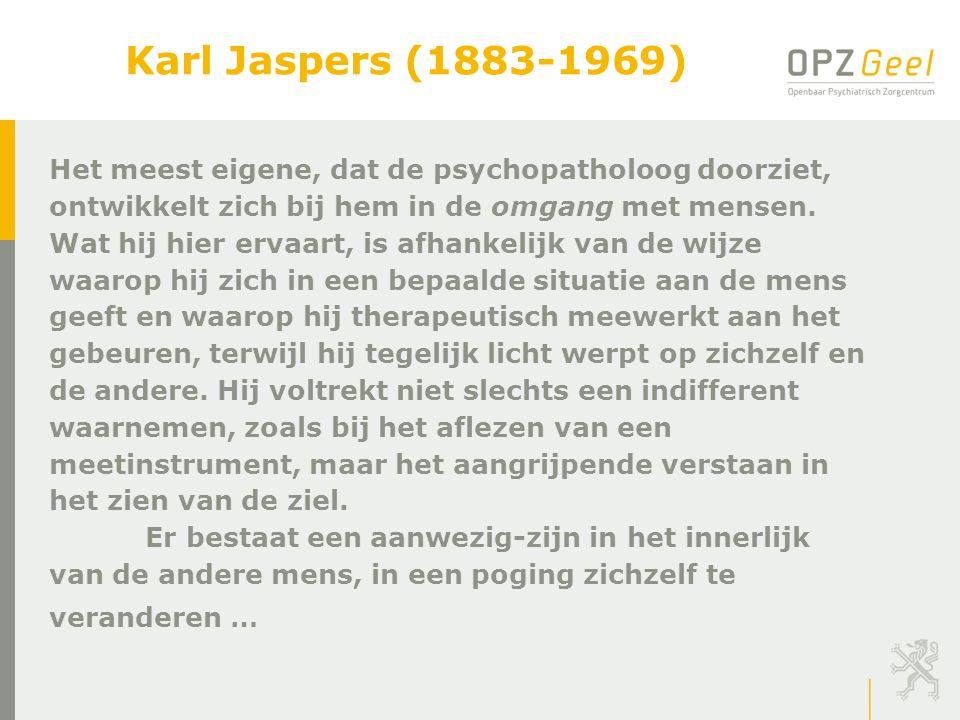 Karl Jaspers (1883-1969) Het meest eigene, dat de psychopatholoog doorziet, ontwikkelt zich bij hem in de omgang met mensen.