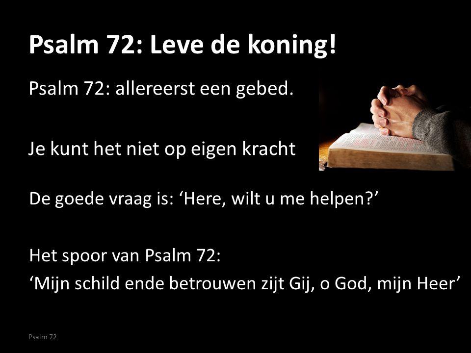 Psalm 72: Leve de koning! Psalm 72: allereerst een gebed. Je kunt het niet op eigen kracht De goede vraag is: 'Here, wilt u me helpen '