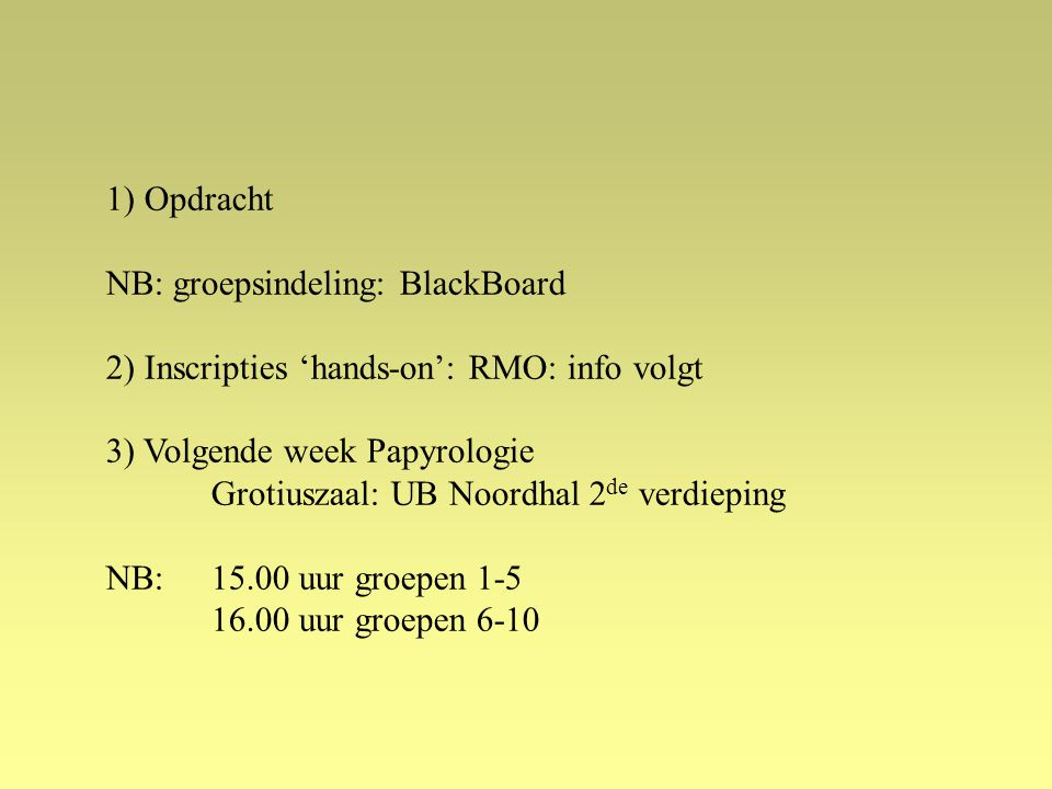1) Opdracht NB: groepsindeling: BlackBoard. 2) Inscripties 'hands-on': RMO: info volgt. 3) Volgende week Papyrologie.