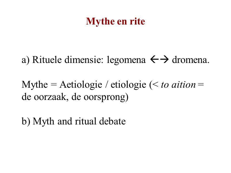 Mythe en rite a) Rituele dimensie: legomena  dromena. Mythe = Aetiologie / etiologie (< to aition = de oorzaak, de oorsprong)