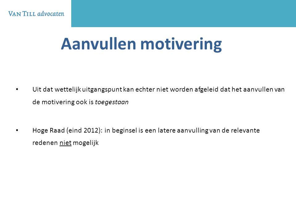 Aanvullen motivering Uit dat wettelijk uitgangspunt kan echter niet worden afgeleid dat het aanvullen van de motivering ook is toegestaan.