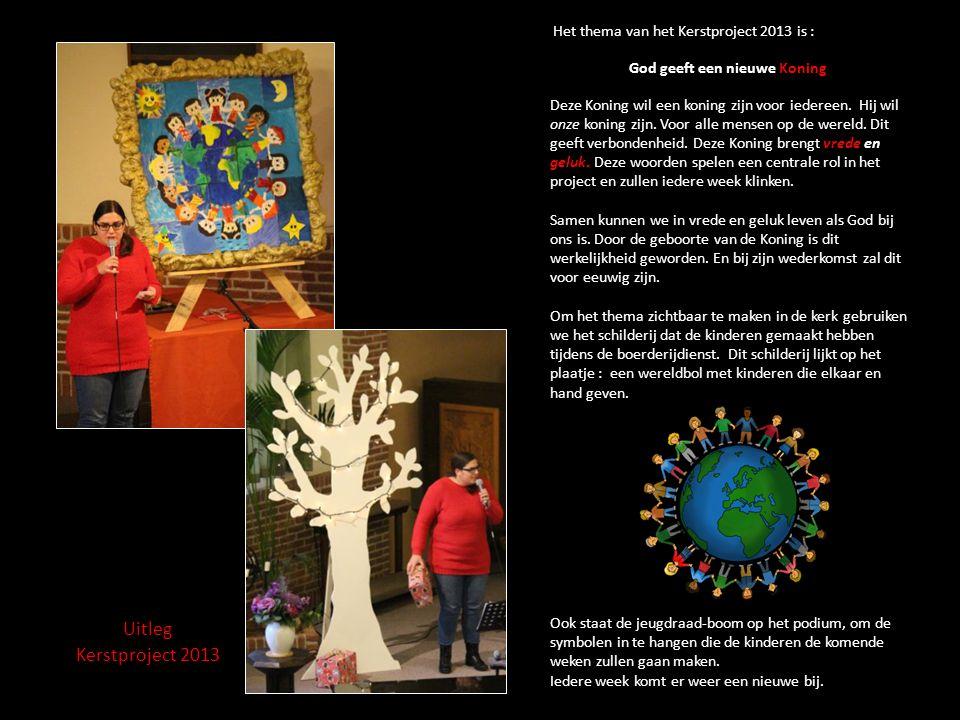 Het thema van het Kerstproject 2013 is : God geeft een nieuwe Koning Deze Koning wil een koning zijn voor iedereen. Hij wil onze koning zijn. Voor alle mensen op de wereld. Dit geeft verbondenheid. Deze Koning brengt vrede en geluk. Deze woorden spelen een centrale rol in het project en zullen iedere week klinken. Samen kunnen we in vrede en geluk leven als God bij ons is. Door de geboorte van de Koning is dit werkelijkheid geworden. En bij zijn wederkomst zal dit voor eeuwig zijn. Om het thema zichtbaar te maken in de kerk gebruiken we het schilderij dat de kinderen gemaakt hebben tijdens de boerderijdienst. Dit schilderij lijkt op het plaatje : een wereldbol met kinderen die elkaar en hand geven. Ook staat de jeugdraad-boom op het podium, om de symbolen in te hangen die de kinderen de komende weken zullen gaan maken. Iedere week komt er weer een nieuwe bij.