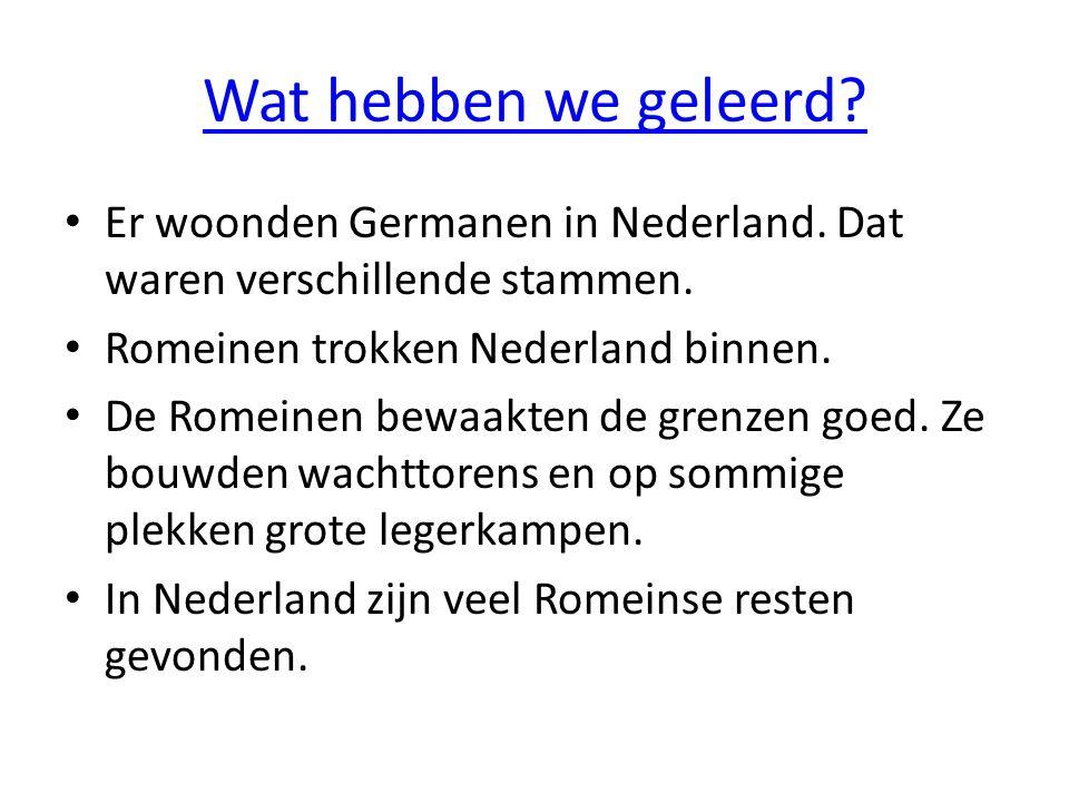Wat hebben we geleerd Er woonden Germanen in Nederland. Dat waren verschillende stammen. Romeinen trokken Nederland binnen.