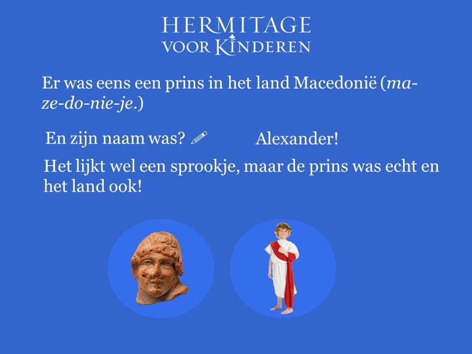 Er was eens een prins in het land Macedonië (ma-ze-do-nie-je.)