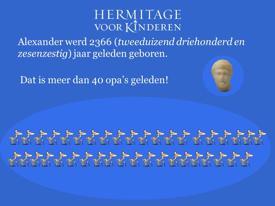 Alexander werd 2366 (tweeduizend driehonderd en zesenzestig) jaar geleden geboren.