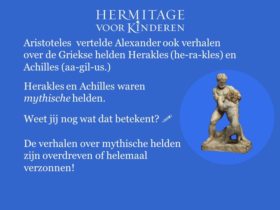 Aristoteles vertelde Alexander ook verhalen over de Griekse helden Herakles (he-ra-kles) en Achilles (aa-gil-us.)