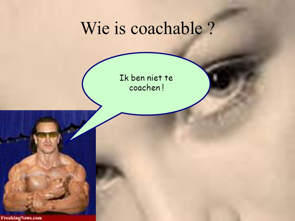 Wie is coachable Ik ben niet te coachen !