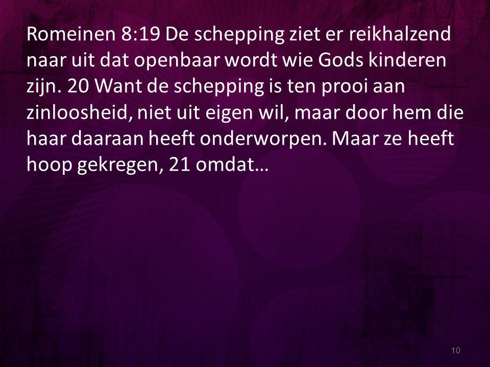 Romeinen 8:19 De schepping ziet er reikhalzend naar uit dat openbaar wordt wie Gods kinderen zijn. 20 Want de schepping is ten prooi aan zinloosheid, niet uit eigen wil, maar door hem die haar daaraan heeft onderworpen. Maar ze heeft hoop gekregen, 21 omdat…