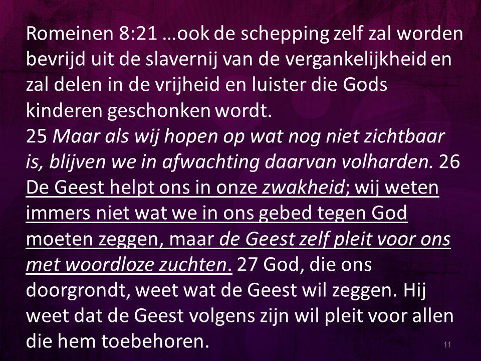 Romeinen 8:21 …ook de schepping zelf zal worden bevrijd uit de slavernij van de vergankelijkheid en zal delen in de vrijheid en luister die Gods kinderen geschonken wordt.