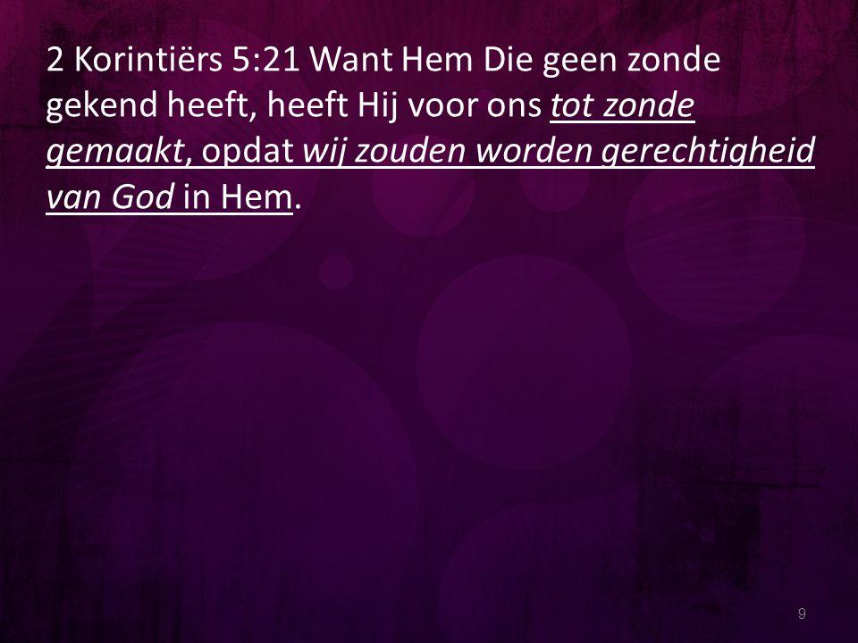 2 Korintiërs 5:21 Want Hem Die geen zonde gekend heeft, heeft Hij voor ons tot zonde gemaakt, opdat wij zouden worden gerechtigheid van God in Hem.
