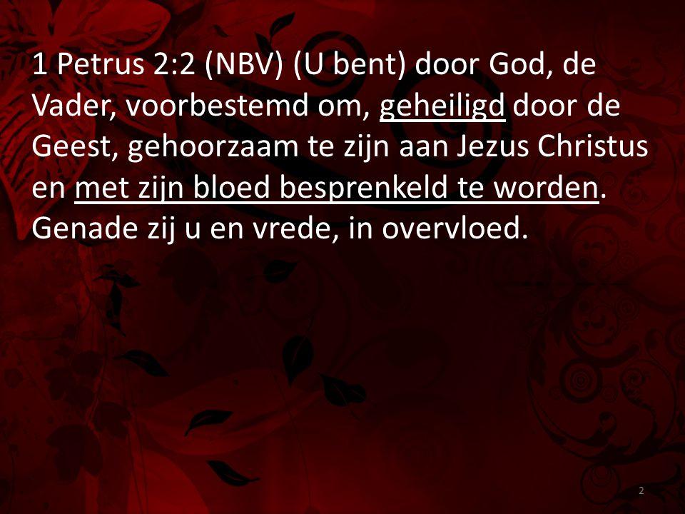 1 Petrus 2:2 (NBV) (U bent) door God, de Vader, voorbestemd om, geheiligd door de Geest, gehoorzaam te zijn aan Jezus Christus en met zijn bloed besprenkeld te worden.